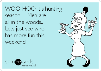 WOO HOO it's hunting season..   Men are all in the woods..   Lets just see who has more fun this weekend