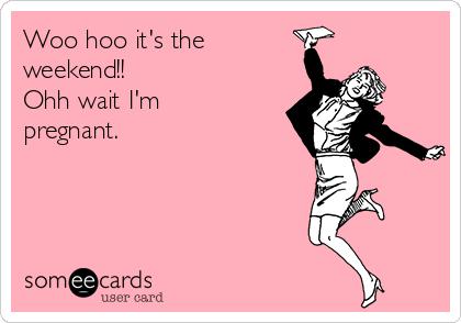 Woo hoo it's the weekend!! Ohh wait I'm pregnant.