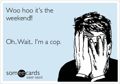 Woo hoo it's the weekend!!   Oh..Wait.. I'm a cop.