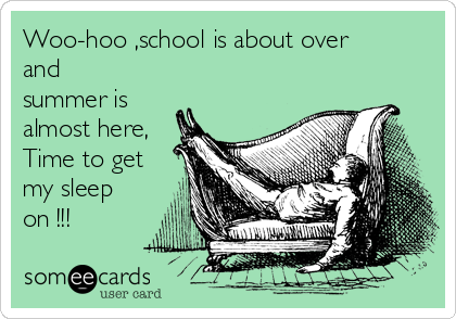 Woo-hoo ,school is about over and summer is almost here, Time to get my sleep on !!!