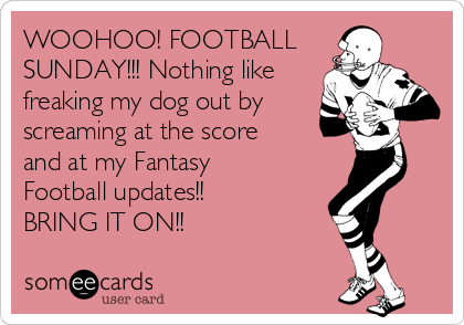 WOOHOO! FOOTBALL  SUNDAY!!! Nothing like freaking my dog out by screaming at the score and at my Fantasy Football updates!! BRING IT ON!!