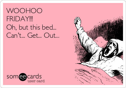 WOOHOO FRIDAY!!! Oh, but this bed... Can't... Get... Out...
