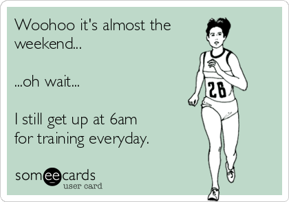 Woohoo it's almost the weekend...  ...oh wait...  I still get up at 6am  for training everyday.