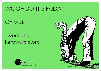 WOOHOO IT'S FRIDAY!  Oh wait...   I work at a hardware store.