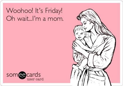 Woohoo! It's Friday! Oh wait...I'm a mom.