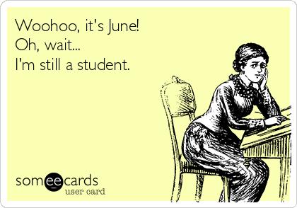 Woohoo, it's June! Oh, wait...  I'm still a student.