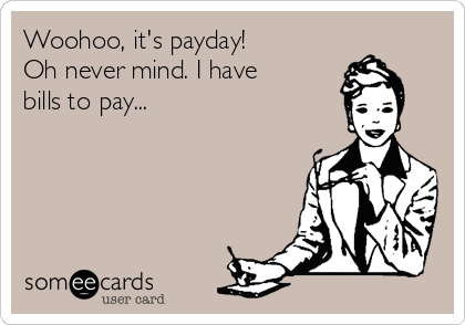 Woohoo, it's payday! Oh never mind. I have bills to pay...