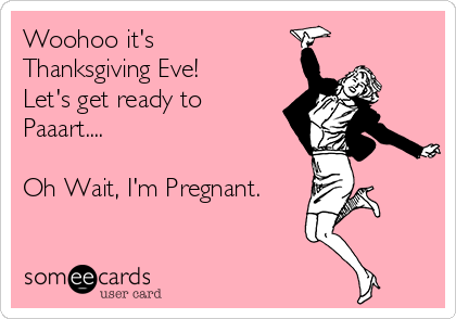 Woohoo it's Thanksgiving Eve! Let's get ready to Paaart....  Oh Wait, I'm Pregnant.