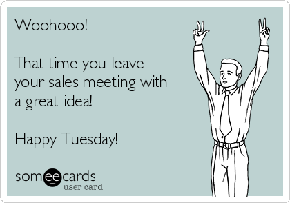 Woohooo!   That time you leave your sales meeting with a great idea!  Happy Tuesday!