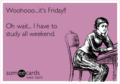 Woohooo...it's Friday!!  Oh wait... I have to study all weekend.