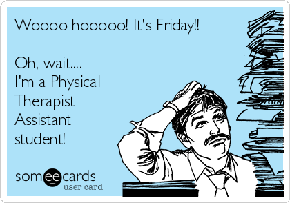 Woooo hooooo! It's Friday!!  Oh, wait.... I'm a Physical Therapist Assistant student!