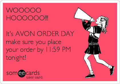 WOOOOO HOOOOOO!!!  It's AVON ORDER DAY make sure you place your order by 11:59 PM tonight!