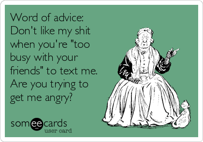 """Word of advice: Don't like my shit when you're """"too busy with your friends"""" to text me. Are you trying to get me angry?"""