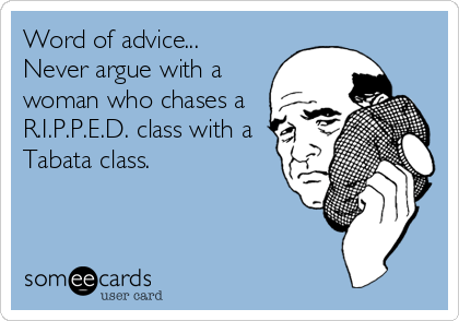 Word of advice... Never argue with a woman who chases a R.I.P.P.E.D. class with a Tabata class.