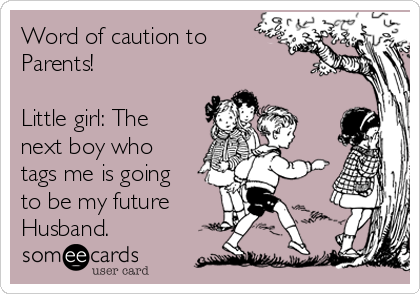 Word of caution to Parents!  Little girl: The next boy who tags me is going to be my future Husband.