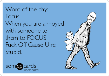 Word Of The Day: Focus When You Are Annoyed With Someone Tell Them To FOCUS