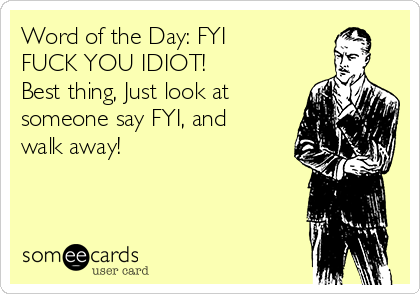 Word of the Day: FYI FUCK YOU IDIOT! Best thing, Just look at someone say FYI, and walk away!