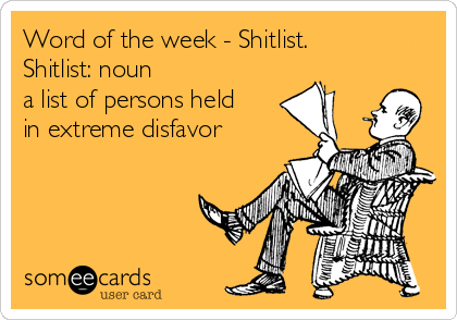 Word of the week - Shitlist. Shitlist: noun a list of persons held in extreme disfavor