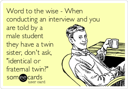 """Word to the wise - When conducting an interview and you are told by a male student they have a twin sister, don't ask, """"identical or fraternal twin?"""""""