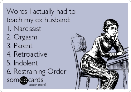 Words I actually had to teach my ex husband: 1. Narcissist 2. Orgasm 3. Parent 4. Retroactive  5. Indolent 6. Restraining Order