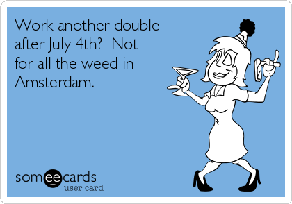 Work another double after July 4th?  Not for all the weed in Amsterdam.