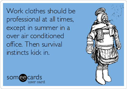 Work clothes should be professional at all times, except in summer in a over air conditioned office. Then survival instincts kick in.