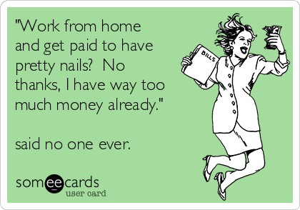 """""""Work from home and get paid to have pretty nails?  No thanks, I have way too much money already.""""  said no one ever."""