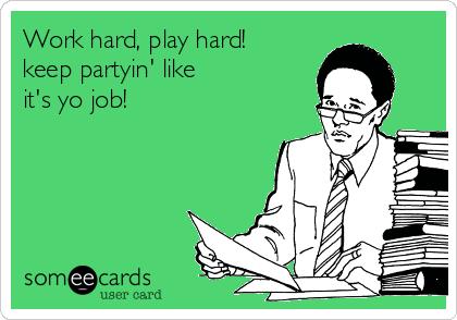 Work hard, play hard! keep partyin' like it's yo job!