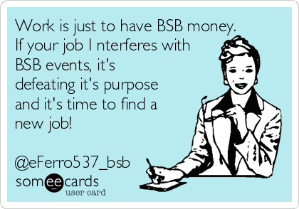 Work is just to have BSB money. If your job I nterferes with BSB events, it's defeating it's purpose and it's time to find a new job!  @eFerro537_bsb