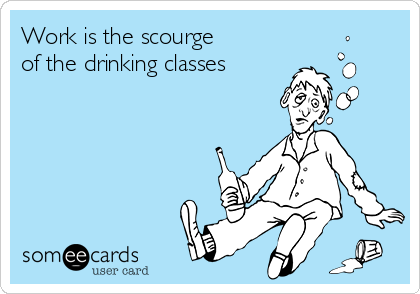 Work is the scourge of the drinking classes