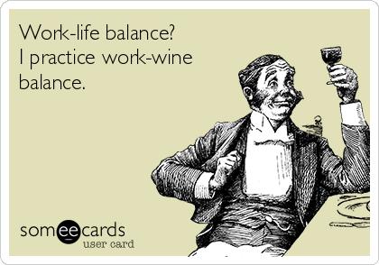 Work-life balance? I practice work-wine balance.