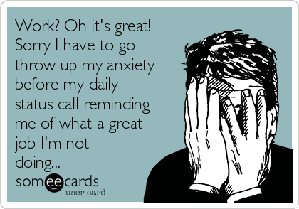 Work? Oh it's great! Sorry I have to go throw up my anxiety before my daily status call reminding me of what a great job I'm not doing...