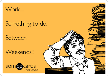 Work....  Something to do,  Between  Weekends!!