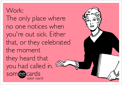 Work: The only place where no one notices when you're out sick. Either that, or they celebrated the moment they heard that you had called in.