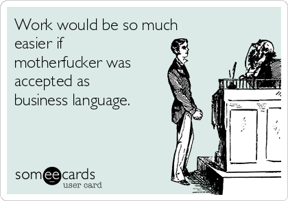 Work would be so much easier if motherfucker was accepted as business language.