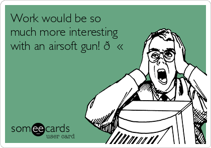 Work would be so much more interesting with an airsoft gun!