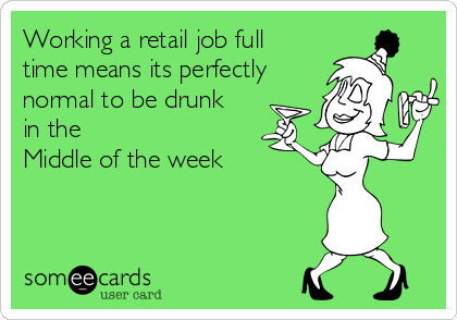 Working a retail job full time means its perfectly normal to be drunk in the Middle of the week
