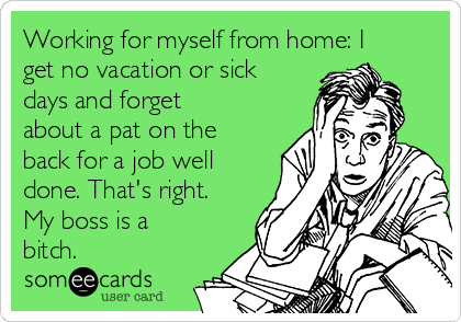 Working for myself from home: I get no vacation or sick days and forget about a pat on the back for a job well done. That's right. My boss is a bitch.