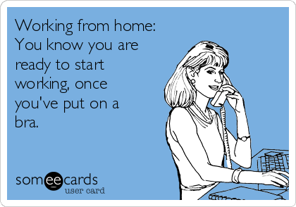 Working from home: You know you are ready to start working, once you've put on a bra.