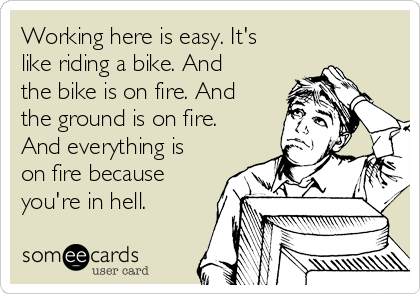 Working here is easy. It's like riding a bike. And the bike is on fire. And the ground is on fire. And everything is on fire because you're in hell.