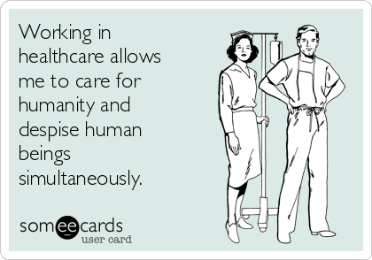 Working in healthcare allows me to care for humanity and despise human beings simultaneously.