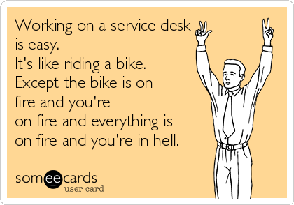 Working on a service desk is easy. It's like riding a bike. Except the bike is on fire and you're on fire and everything is on fire and you're in hell.