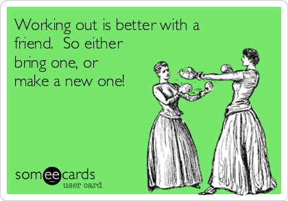 Working out is better with a friend.  So either bring one, or make a new one!