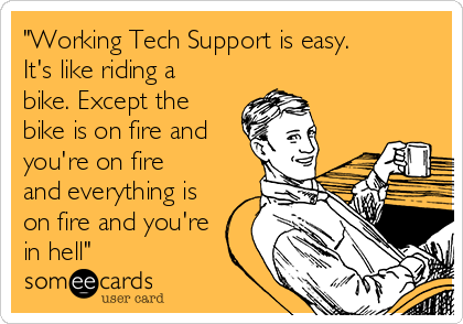 """Working Tech Support is easy. It's like riding a bike. Except the bike is on fire and you're on fire and everything is on fire and you're in hell"""