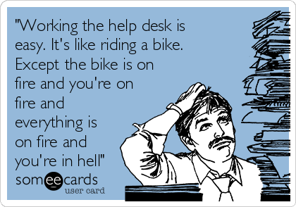 """Working the help desk is easy. It's like riding a bike. Except the bike is on fire and you're on fire and everything is on fire and you're in hell"""