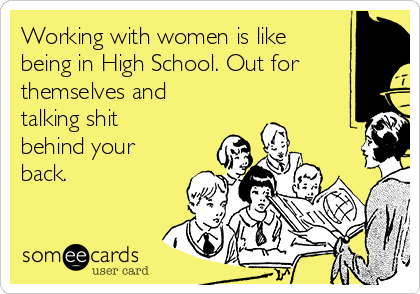 Working with women is like being in High School. Out for themselves and talking shit behind your back.