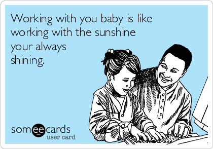 Working with you baby is like working with the sunshine your always shining.