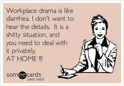 Workplace drama is like  diarrhea. I don't want to hear the details.  It is a shitty situation, and you need to deal with it privately,  AT HOME !!!