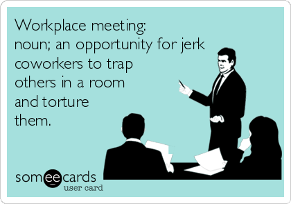 Workplace meeting: noun; an opportunity for jerk coworkers to trap others in a room  and torture them.