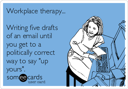 """Workplace therapy...  Writing five drafts of an email until you get to a politically correct way to say """"up yours""""."""